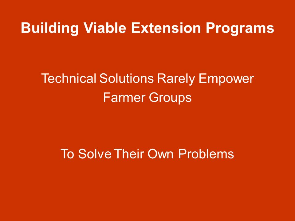 Building Viable Extension Programs Dont try to feed farmers with your knowledge without First and continuously Listening to Them