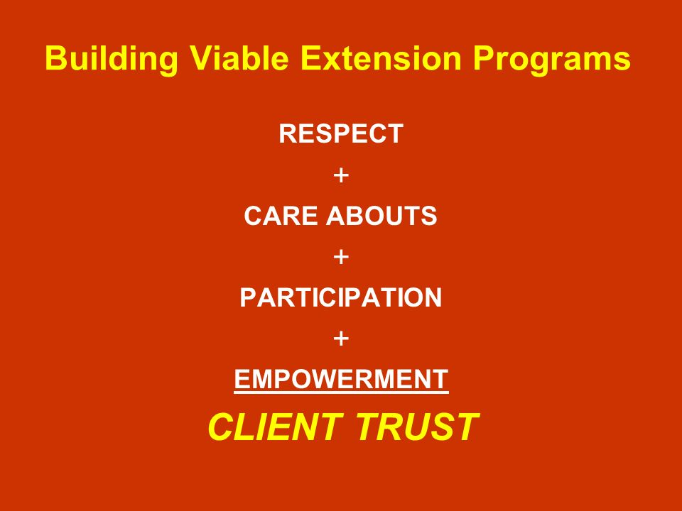 Building Viable Extension Programs RESPECT + CARE ABOUTS + PARTICIPATION + EMPOWERMENT CLIENT TRUST