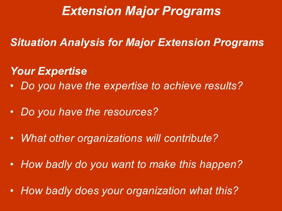 Extension Major Programs Situation Analysis for Major Extension Programs Your Expertise Do you have the expertise to achieve results.