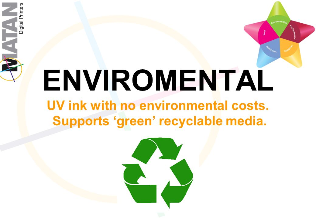 ENVIROMENTAL UV ink with no environmental costs. Supports green recyclable media.