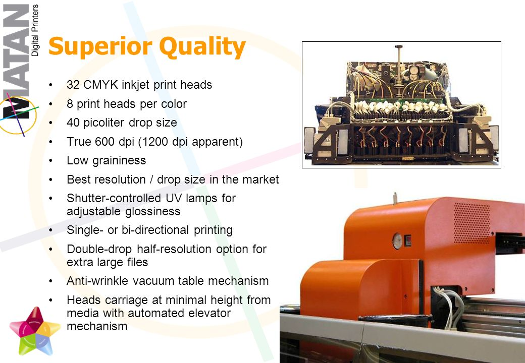 Superior Quality 32 CMYK inkjet print heads 8 print heads per color 40 picoliter drop size True 600 dpi (1200 dpi apparent) Low graininess Best resolution / drop size in the market Shutter-controlled UV lamps for adjustable glossiness Single- or bi-directional printing Double-drop half-resolution option for extra large files Anti-wrinkle vacuum table mechanism Heads carriage at minimal height from media with automated elevator mechanism
