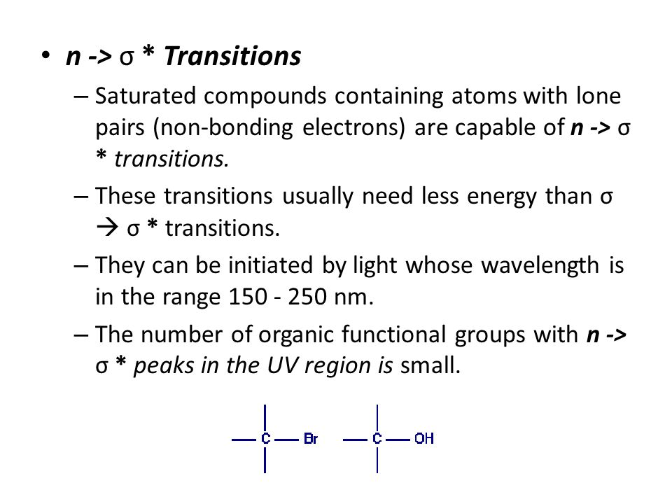 n -> σ * Transitions – Saturated compounds containing atoms with lone pairs (non-bonding electrons) are capable of n -> σ * transitions. – These trans