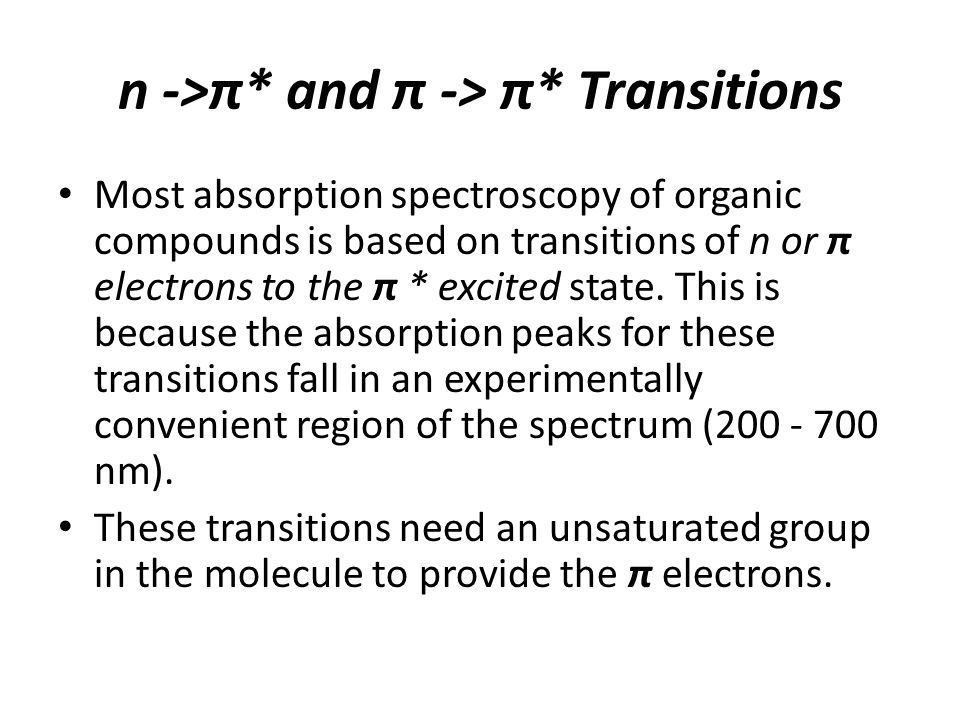 n ->π* and π -> π* Transitions Most absorption spectroscopy of organic compounds is based on transitions of n or π electrons to the π * excited state.