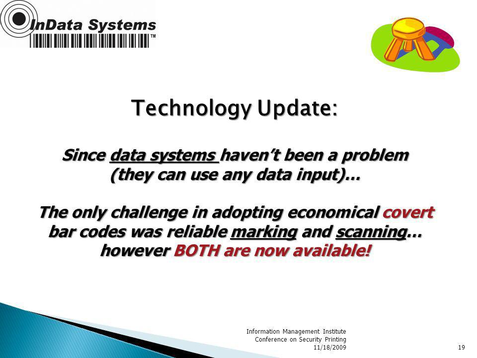 Information Management Institute Conference on Security Printing 11/18/200919 Technology Update: Since data systems havent been a problem (they can use any data input)… The only challenge in adopting economical covert bar codes was reliable marking and scanning… however BOTH are now available!