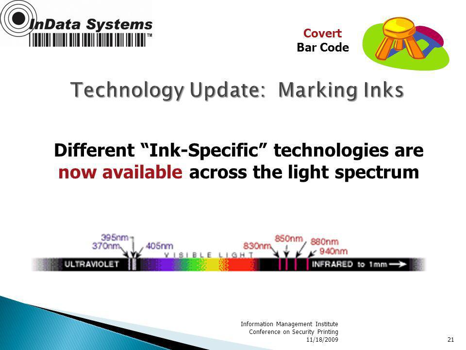 Information Management Institute Conference on Security Printing 11/18/200921 Different Ink-Specific technologies are now available across the light spectrum Covert Bar Code