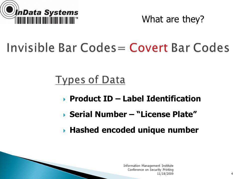 Product ID – Label Identification Serial Number – License Plate Hashed encoded unique number Information Management Institute Conference on Security Printing 11/18/20094 What are they