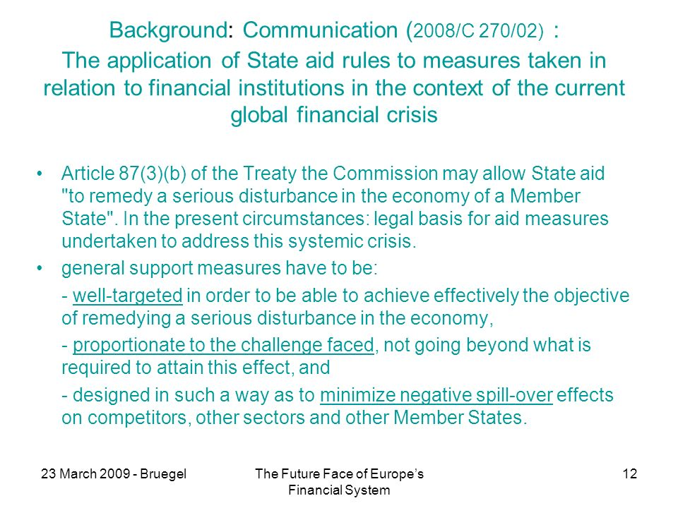 23 March 2009 - BruegelThe Future Face of Europes Financial System 12 Background: Communication ( 2008/C 270/02) : The application of State aid rules to measures taken in relation to financial institutions in the context of the current global financial crisis Article 87(3)(b) of the Treaty the Commission may allow State aid to remedy a serious disturbance in the economy of a Member State .