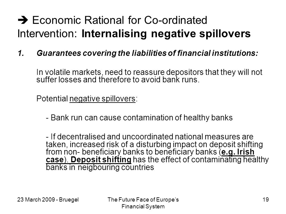 23 March 2009 - BruegelThe Future Face of Europes Financial System 19 Economic Rational for Co-ordinated Intervention: Internalising negative spillovers 1.Guarantees covering the liabilities of financial institutions: In volatile markets, need to reassure depositors that they will not suffer losses and therefore to avoid bank runs.