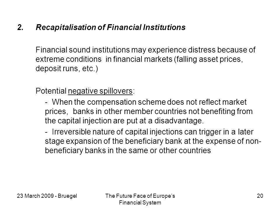 23 March 2009 - BruegelThe Future Face of Europes Financial System 20 2.Recapitalisation of Financial Institutions Financial sound institutions may experience distress because of extreme conditions in financial markets (falling asset prices, deposit runs, etc.) Potential negative spillovers: - When the compensation scheme does not reflect market prices, banks in other member countries not benefiting from the capital injection are put at a disadvantage.