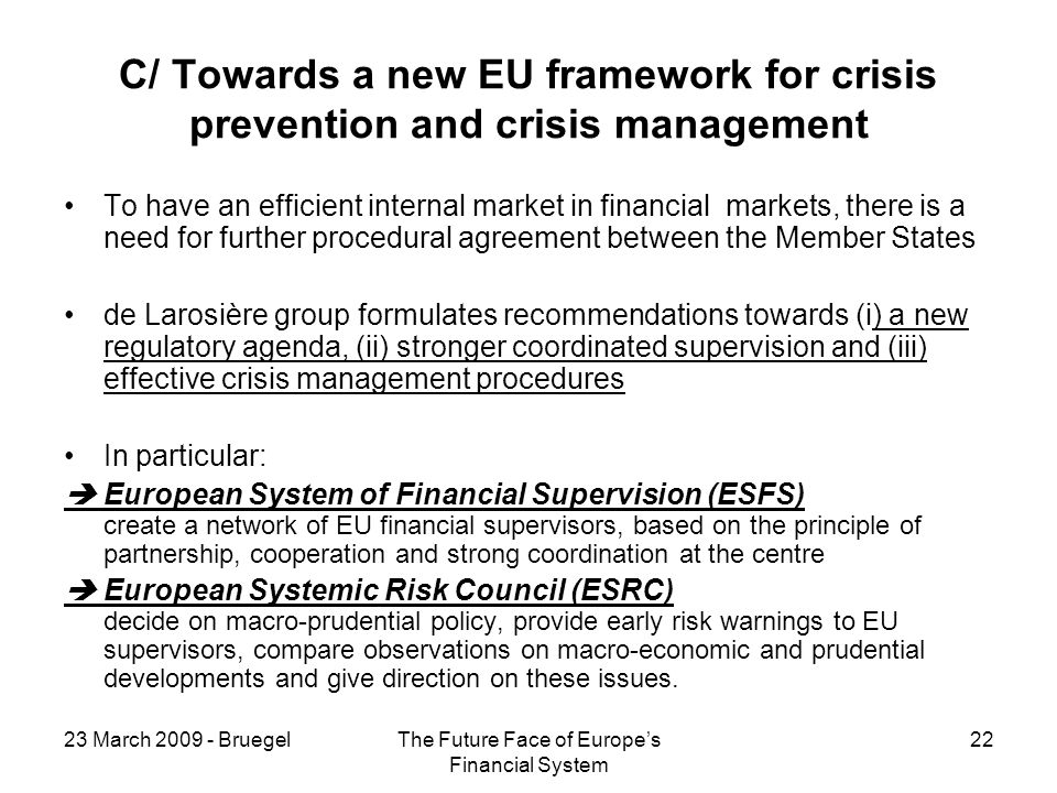 23 March 2009 - BruegelThe Future Face of Europes Financial System 22 C/ Towards a new EU framework for crisis prevention and crisis management To have an efficient internal market in financial markets, there is a need for further procedural agreement between the Member States de Larosière group formulates recommendations towards (i) a new regulatory agenda, (ii) stronger coordinated supervision and (iii) effective crisis management procedures In particular: European System of Financial Supervision (ESFS) create a network of EU financial supervisors, based on the principle of partnership, cooperation and strong coordination at the centre European Systemic Risk Council (ESRC) decide on macro-prudential policy, provide early risk warnings to EU supervisors, compare observations on macro-economic and prudential developments and give direction on these issues.
