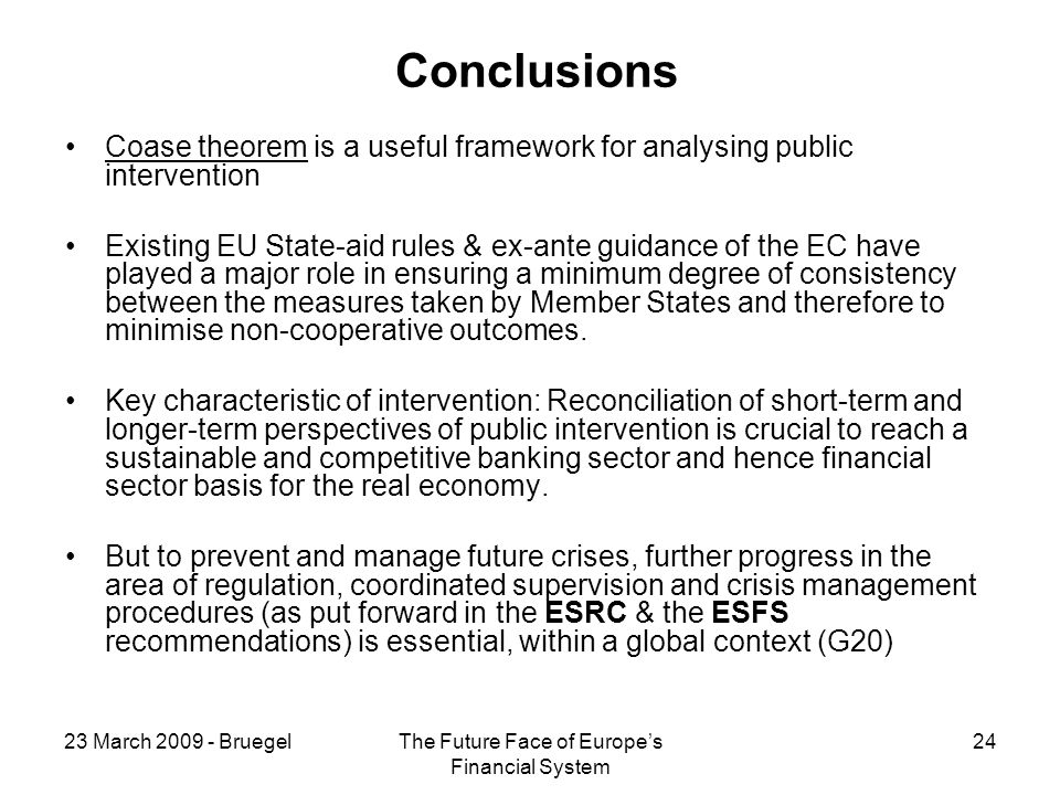 23 March 2009 - BruegelThe Future Face of Europes Financial System 24 Conclusions Coase theorem is a useful framework for analysing public intervention Existing EU State-aid rules & ex-ante guidance of the EC have played a major role in ensuring a minimum degree of consistency between the measures taken by Member States and therefore to minimise non-cooperative outcomes.