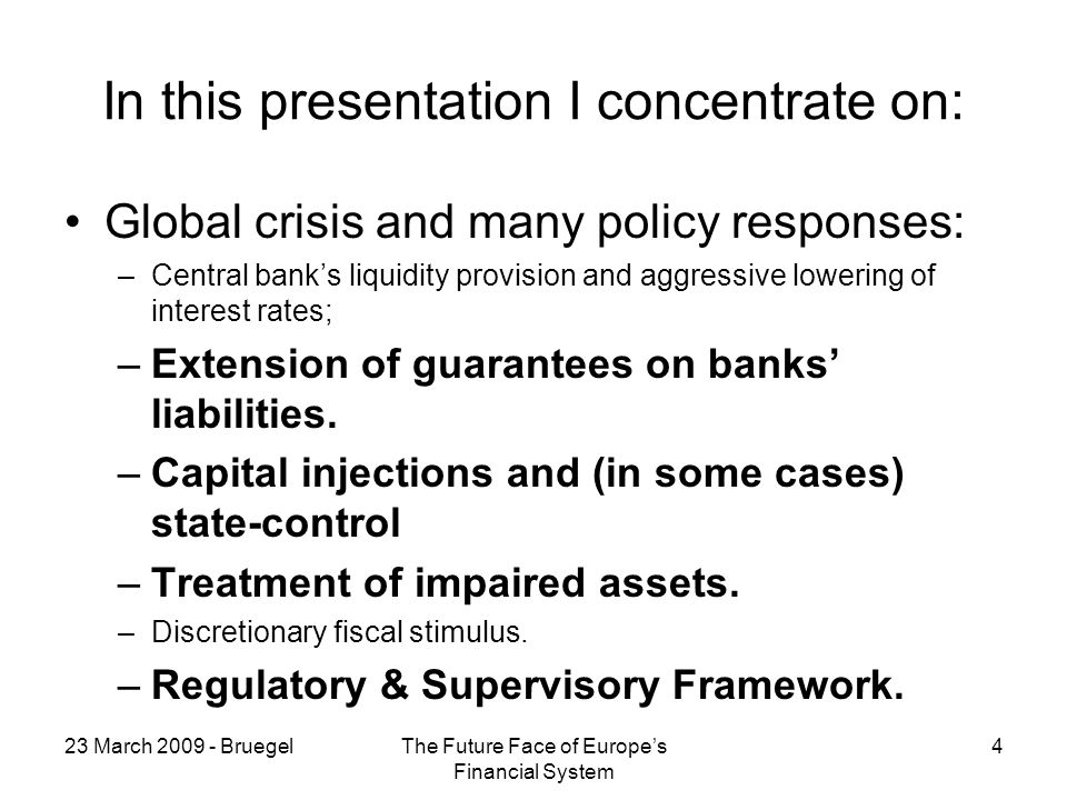 23 March 2009 - BruegelThe Future Face of Europes Financial System 4 In this presentation I concentrate on: Global crisis and many policy responses: –Central banks liquidity provision and aggressive lowering of interest rates; –Extension of guarantees on banks liabilities.
