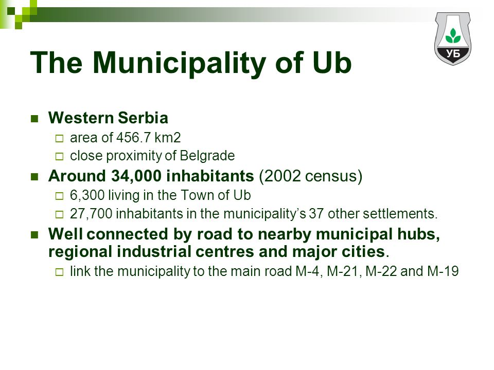 The Municipality of Ub Western Serbia area of km2 close proximity of Belgrade Around 34,000 inhabitants (2002 census) 6,300 living in the Town of Ub 27,700 inhabitants in the municipalitys 37 other settlements.