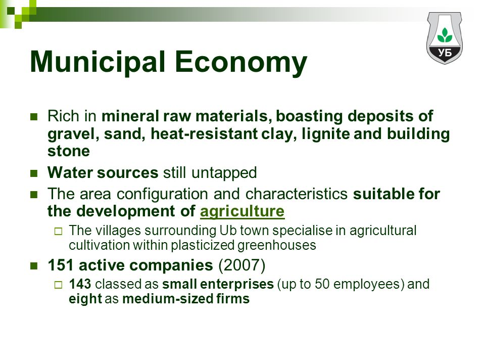 Municipal Economy Rich in mineral raw materials, boasting deposits of gravel, sand, heat-resistant clay, lignite and building stone Water sources still untapped The area configuration and characteristics suitable for the development of agriculture The villages surrounding Ub town specialise in agricultural cultivation within plasticized greenhouses 151 active companies (2007) 143 classed as small enterprises (up to 50 employees) and eight as medium-sized firms