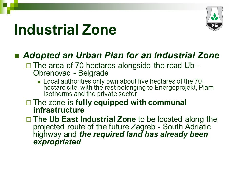 Industrial Zone Adopted an Urban Plan for an Industrial Zone The area of 70 hectares alongside the road Ub - Obrenovac - Belgrade Local authorities only own about five hectares of the 70- hectare site, with the rest belonging to Energoprojekt, Plam Isotherms and the private sector.