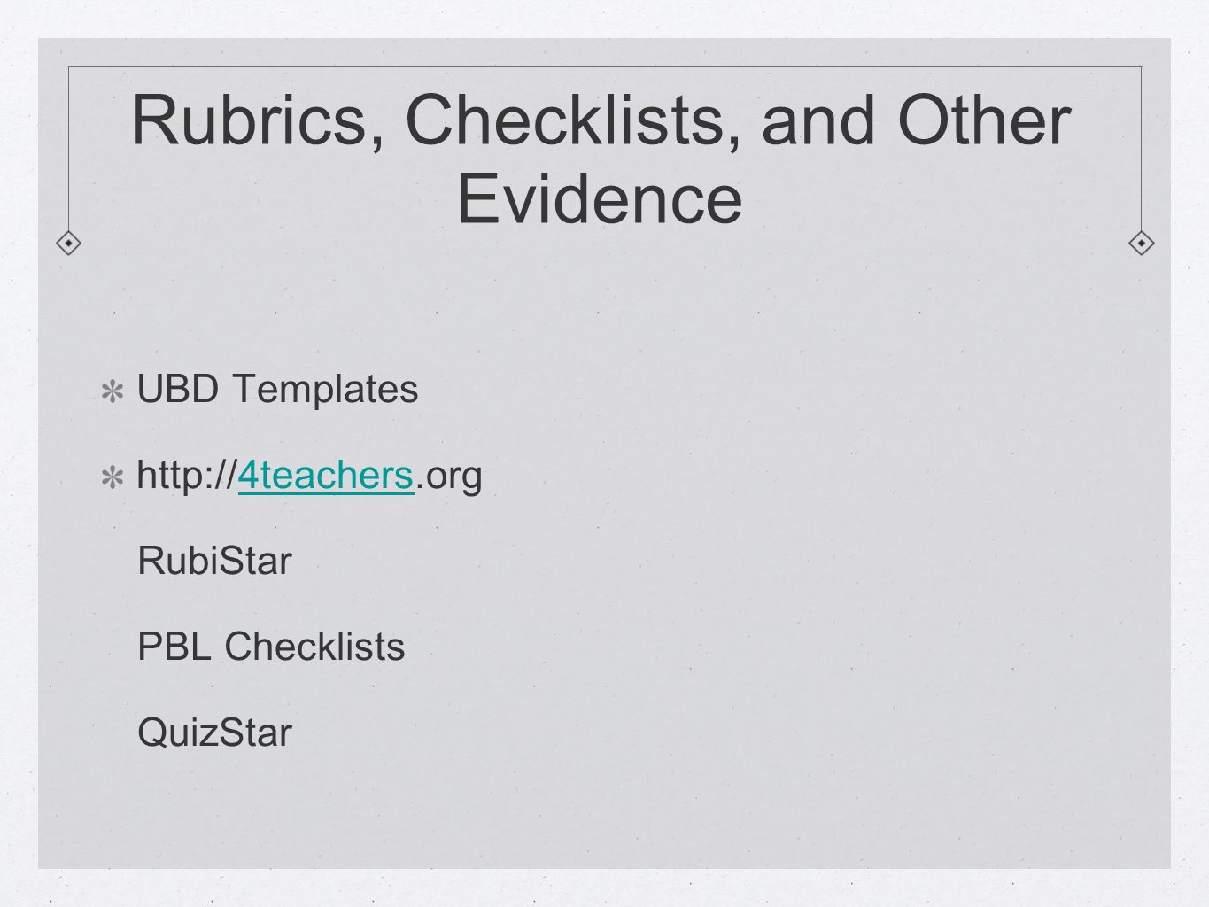 Rubrics, Checklists, and Other Evidence UBD Templates http://4teachers.org4teachers RubiStar PBL Checklists QuizStar