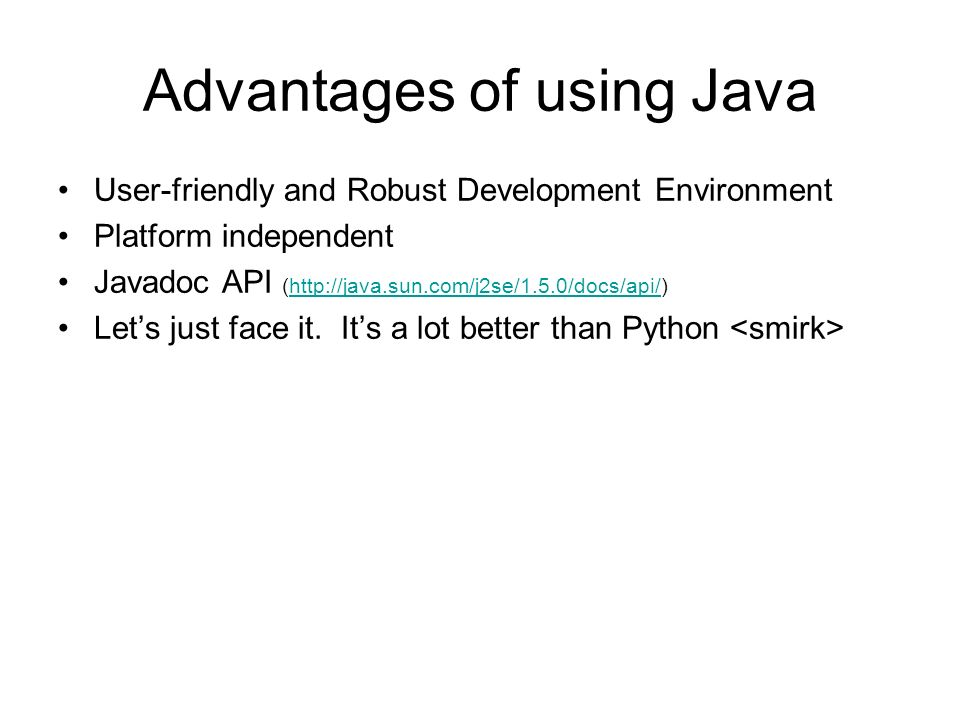 Advantages of using Java User-friendly and Robust Development Environment Platform independent Javadoc API (http://java.sun.com/j2se/1.5.0/docs/api/)http://java.sun.com/j2se/1.5.0/docs/api/ Lets just face it.