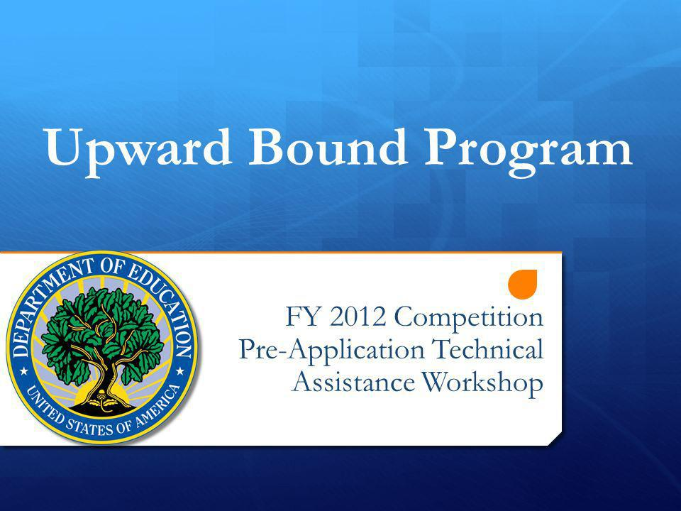 FY 2012 Competition Pre-Application Technical Assistance Workshop Upward Bound Program