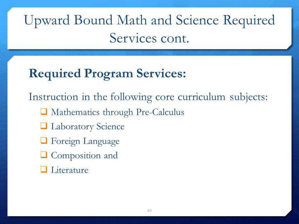 Upward Bound Math and Science Required Services cont. 21 Required Program Services: Instruction in the following core curriculum subjects: Mathematics