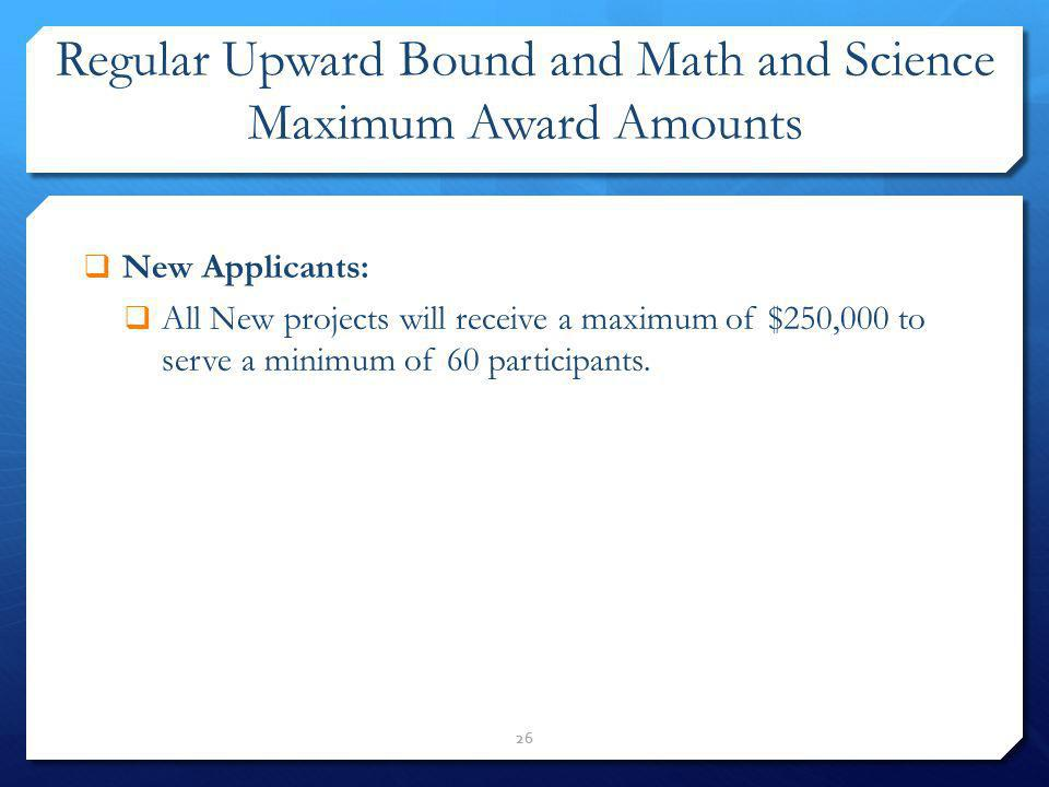 Regular Upward Bound and Math and Science Maximum Award Amounts New Applicants: All New projects will receive a maximum of $250,000 to serve a minimum