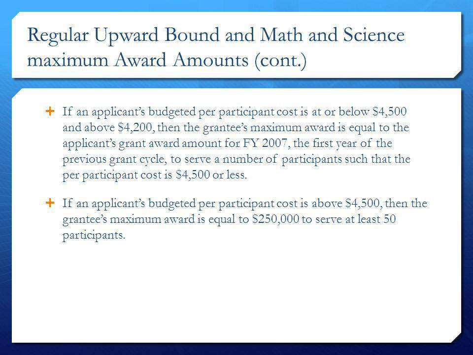 Regular Upward Bound and Math and Science maximum Award Amounts (cont.) If an applicants budgeted per participant cost is at or below $4,500 and above