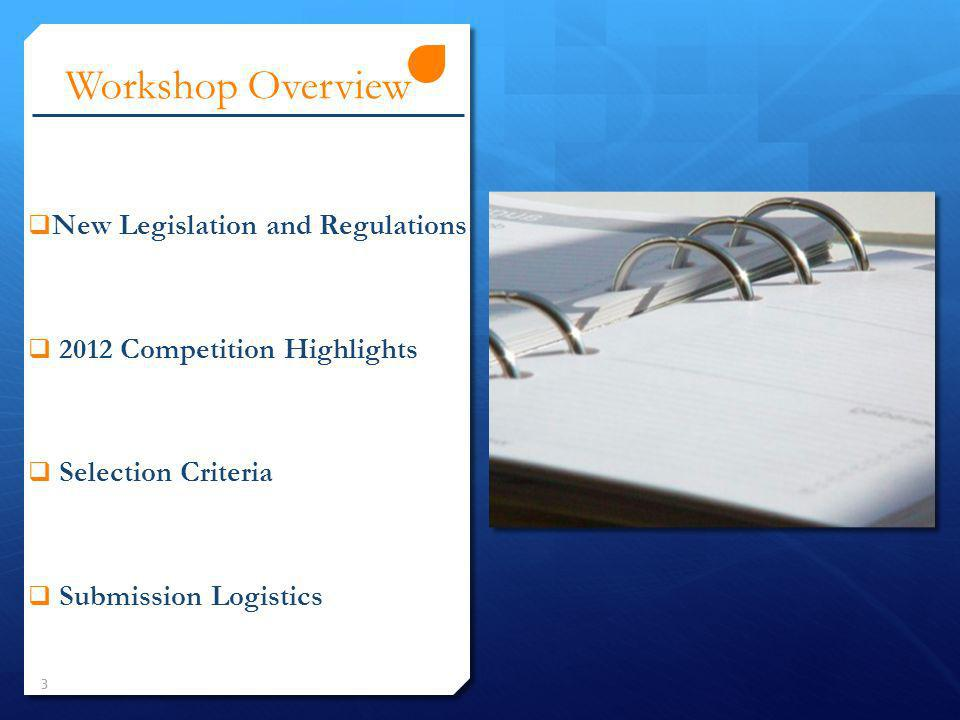 Workshop Overview New Legislation and Regulations 2012 Competition Highlights Selection Criteria Submission Logistics 3