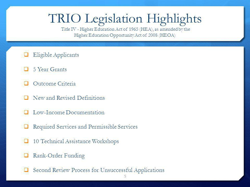5 TRIO Legislation Highlights Title IV - Higher Education Act of 1965 (HEA), as amended by the Higher Education Opportunity Act of 2008 (HEOA) Eligibl