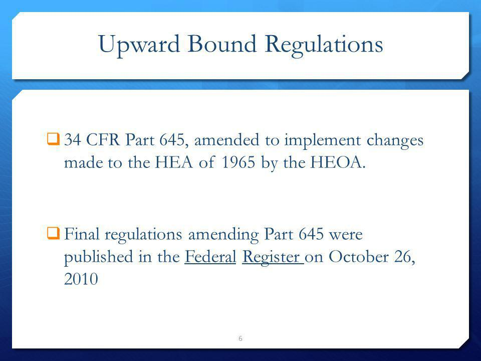 Upward Bound Regulations 6 34 CFR Part 645, amended to implement changes made to the HEA of 1965 by the HEOA. Final regulations amending Part 645 were