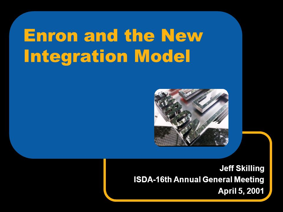 Enron and the New Integration Model Jeff Skilling ISDA-16th Annual General Meeting April 5, 2001