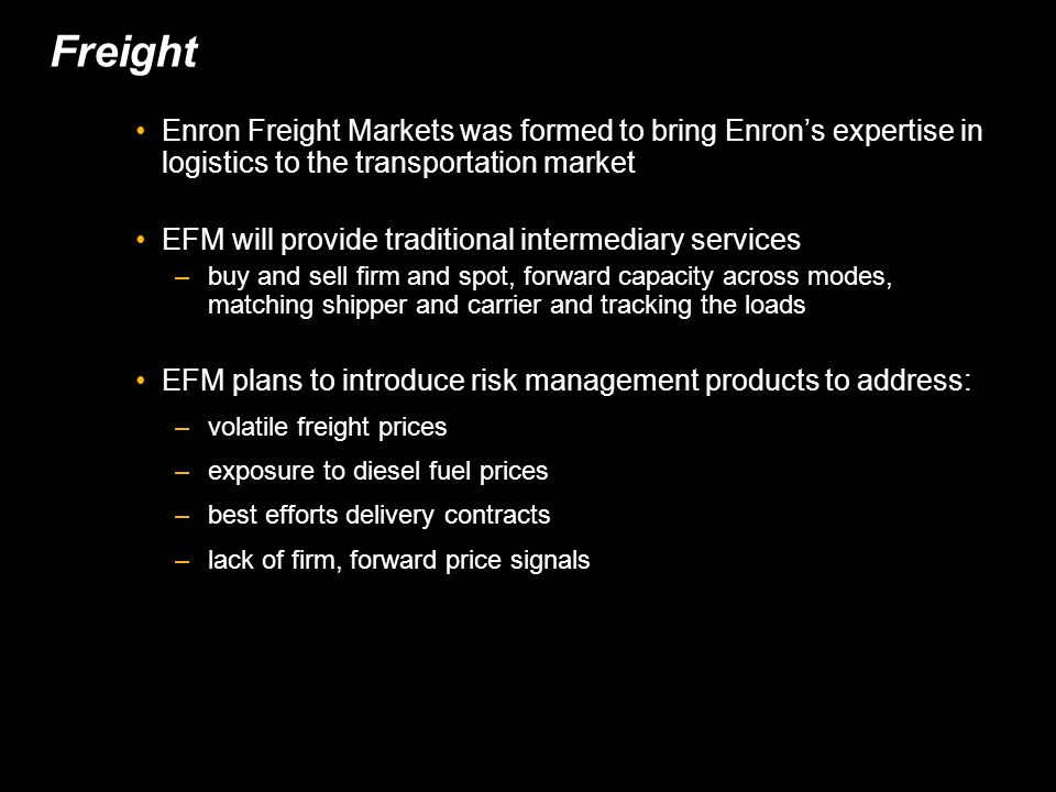 Freight Enron Freight Markets was formed to bring Enrons expertise in logistics to the transportation market EFM will provide traditional intermediary services –buy and sell firm and spot, forward capacity across modes, matching shipper and carrier and tracking the loads EFM plans to introduce risk management products to address: –volatile freight prices –exposure to diesel fuel prices –best efforts delivery contracts –lack of firm, forward price signals
