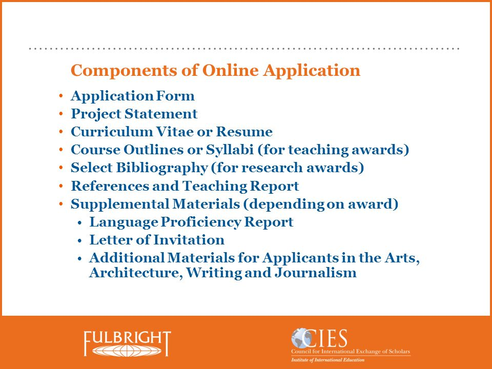 Components of Online Application Application Form Project Statement Curriculum Vitae or Resume Course Outlines or Syllabi (for teaching awards) Select