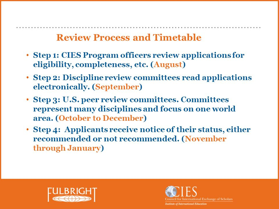 Review Process and Timetable Step 1: CIES Program officers review applications for eligibility, completeness, etc. (August) Step 2: Discipline review