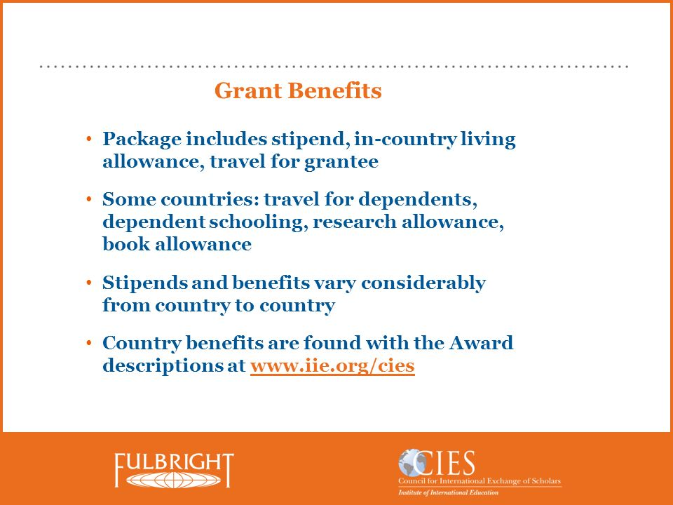 Grant Benefits Package includes stipend, in-country living allowance, travel for grantee Some countries: travel for dependents, dependent schooling, research allowance, book allowance Stipends and benefits vary considerably from country to country Country benefits are found with the Award descriptions at www.iie.org/cies