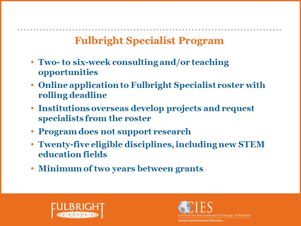 Fulbright Specialist Program Two- to six-week consulting and/or teaching opportunities Online application to Fulbright Specialist roster with rolling