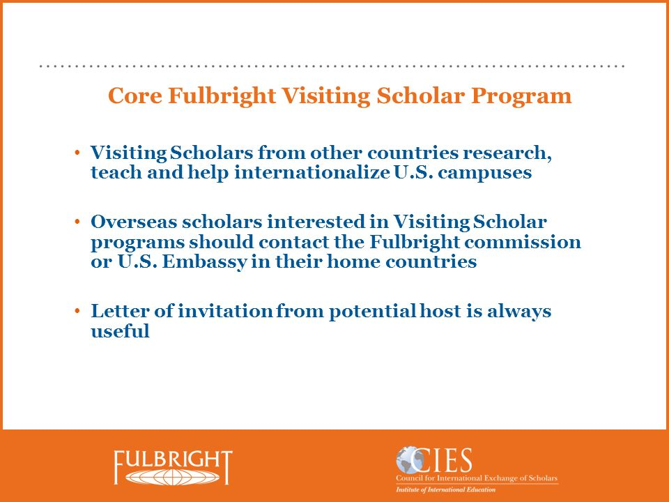 Core Fulbright Visiting Scholar Program Visiting Scholars from other countries research, teach and help internationalize U.S. campuses Overseas schola