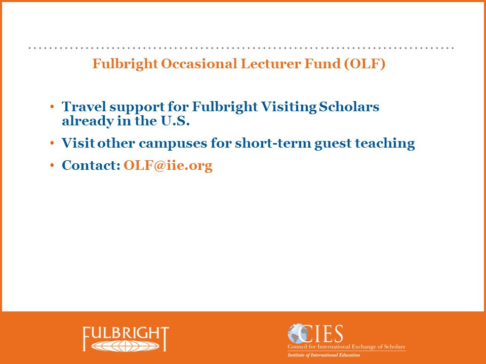 Fulbright Occasional Lecturer Fund (OLF) Travel support for Fulbright Visiting Scholars already in the U.S. Visit other campuses for short-term guest