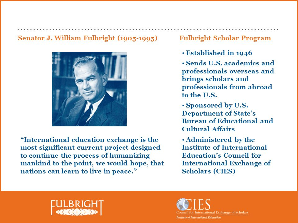 Senator J. William Fulbright (1905-1995) International education exchange is the most significant current project designed to continue the process of