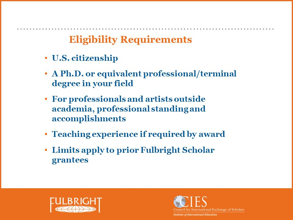 Eligibility Requirements U.S. citizenship A Ph.D. or equivalent professional/terminal degree in your field For professionals and artists outside acade