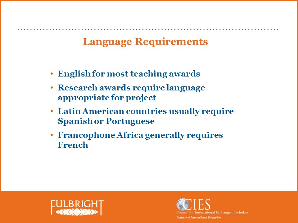 Language Requirements English for most teaching awards Research awards require language appropriate for project Latin American countries usually requi