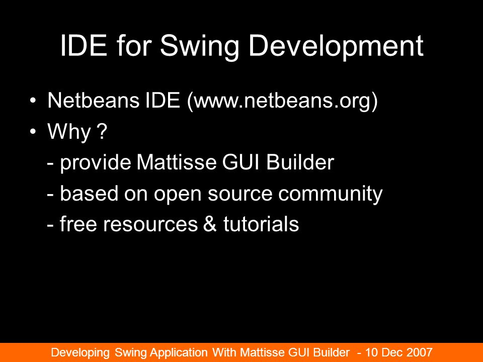 IDE for Swing Development Netbeans IDE (www.netbeans.org) Why .