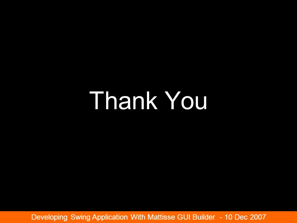 Thank You Developing Swing Application With Mattisse GUI Builder - 10 Dec 2007