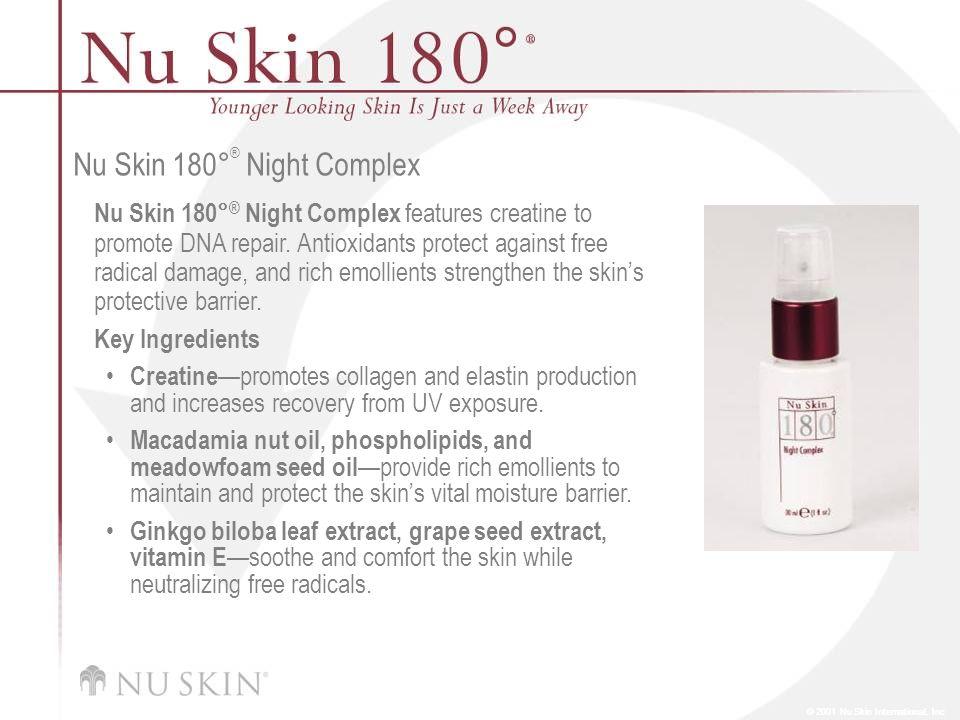 © 2001 Nu Skin International, Inc Nu Skin 180 ° ® Night Complex Nu Skin 180° ® Night Complex features creatine to promote DNA repair. Antioxidants pro