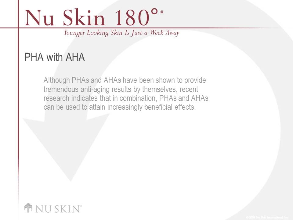 © 2001 Nu Skin International, Inc PHA with AHA Although PHAs and AHAs have been shown to provide tremendous anti-aging results by themselves, recent r