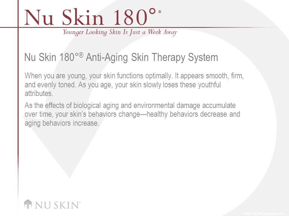 © 2001 Nu Skin International, Inc Nu Skin 180 ° ® Anti-Aging Skin Therapy System When you are young, your skin functions optimally. It appears smooth,