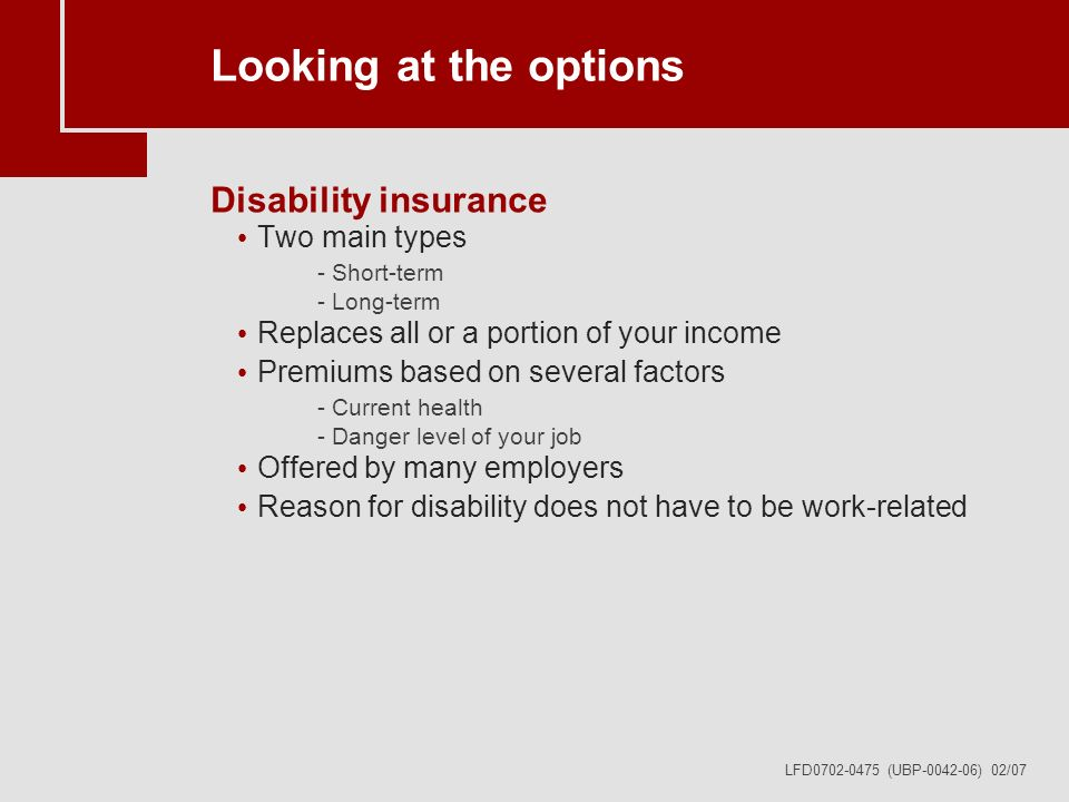 LFD0702-0475 (UBP-0042-06) 02/07 Looking at the options Disability insurance Two main types -Short-term -Long-term Replaces all or a portion of your income Premiums based on several factors -Current health -Danger level of your job Offered by many employers Reason for disability does not have to be work-related