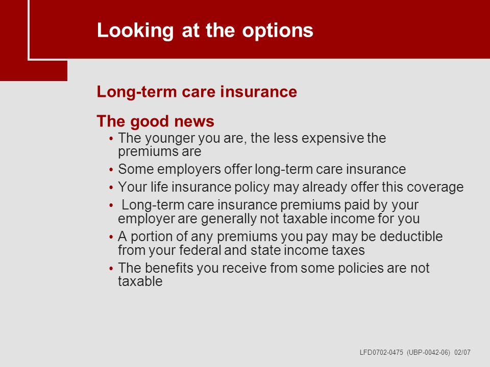LFD0702-0475 (UBP-0042-06) 02/07 Looking at the options Long-term care insurance The good news The younger you are, the less expensive the premiums are Some employers offer long-term care insurance Your life insurance policy may already offer this coverage Long-term care insurance premiums paid by your employer are generally not taxable income for you A portion of any premiums you pay may be deductible from your federal and state income taxes The benefits you receive from some policies are not taxable