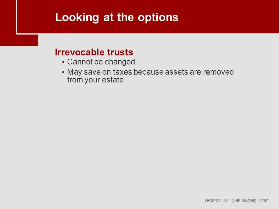 LFD0702-0475 (UBP-0042-06) 02/07 Looking at the options Irrevocable trusts Cannot be changed May save on taxes because assets are removed from your estate