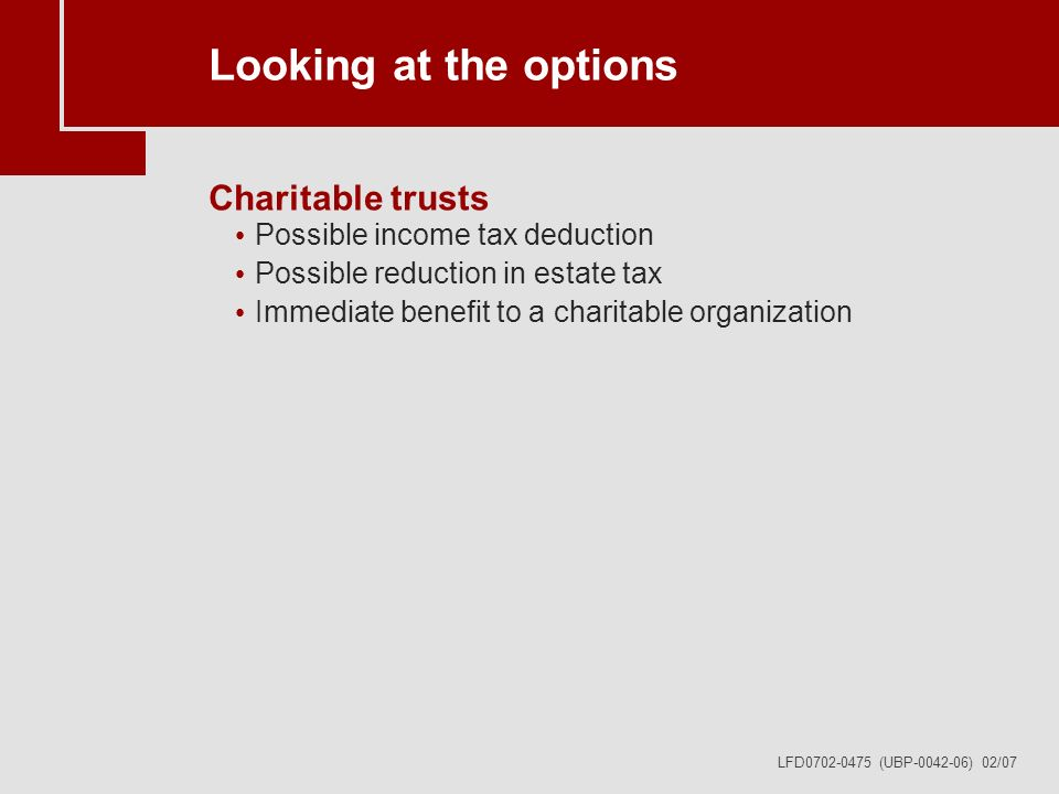 LFD0702-0475 (UBP-0042-06) 02/07 Looking at the options Charitable trusts Possible income tax deduction Possible reduction in estate tax Immediate benefit to a charitable organization