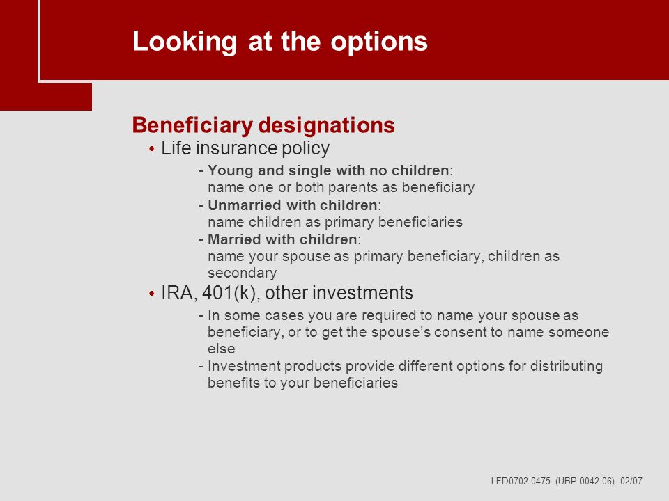 LFD0702-0475 (UBP-0042-06) 02/07 Looking at the options Beneficiary designations Life insurance policy -Young and single with no children: name one or both parents as beneficiary -Unmarried with children: name children as primary beneficiaries -Married with children: name your spouse as primary beneficiary, children as secondary IRA, 401(k), other investments -In some cases you are required to name your spouse as beneficiary, or to get the spouses consent to name someone else -Investment products provide different options for distributing benefits to your beneficiaries