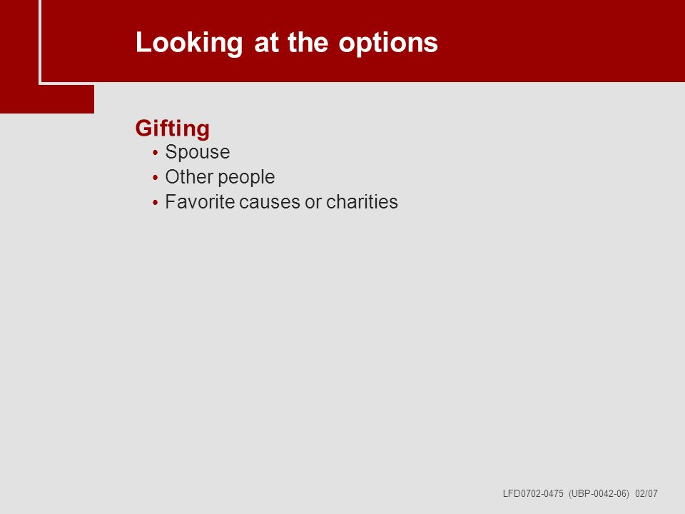 LFD0702-0475 (UBP-0042-06) 02/07 Looking at the options Gifting Spouse Other people Favorite causes or charities